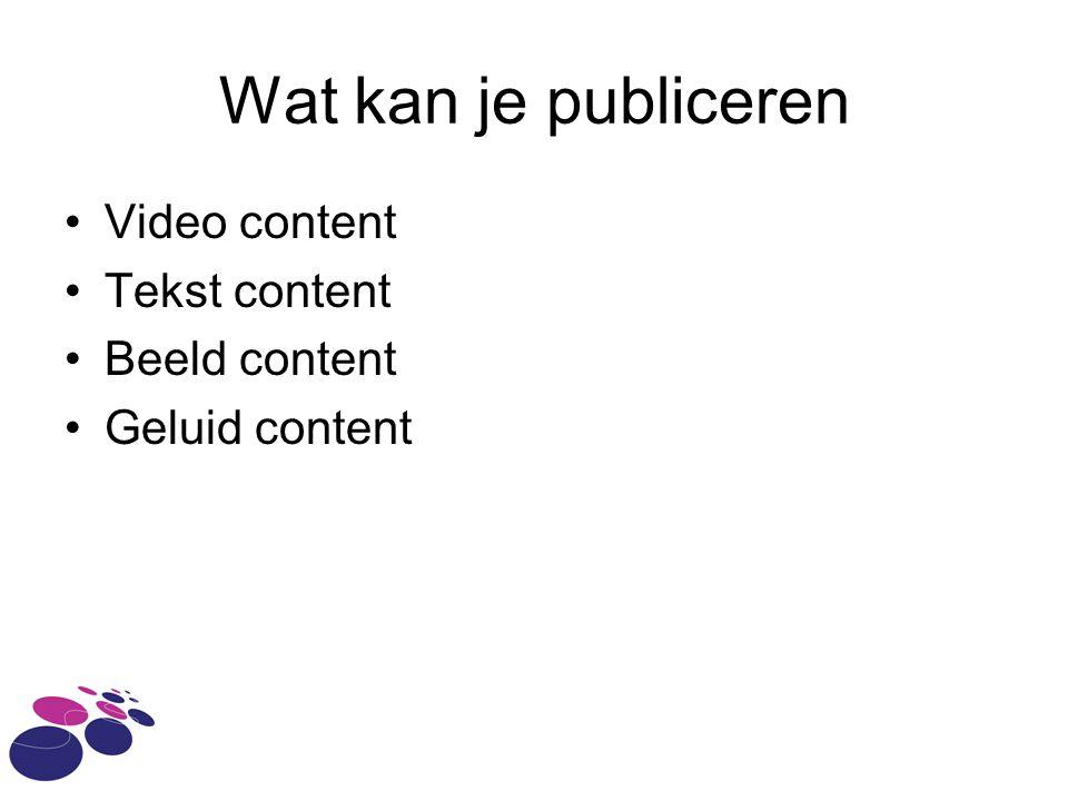 Wat kan je publiceren Video content Tekst content Beeld content