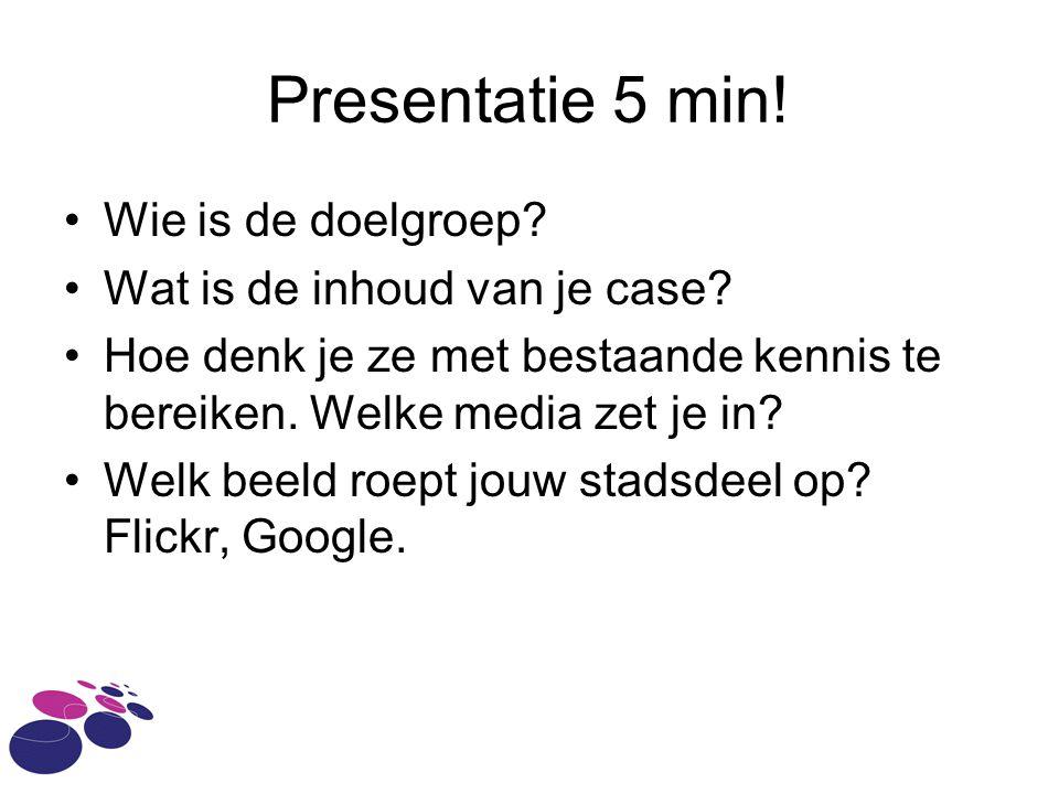 Presentatie 5 min! Wie is de doelgroep Wat is de inhoud van je case
