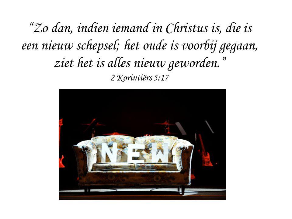 Zo dan, indien iemand in Christus is, die is een nieuw schepsel; het oude is voorbij gegaan, ziet het is alles nieuw geworden. 2 Korintiërs 5:17