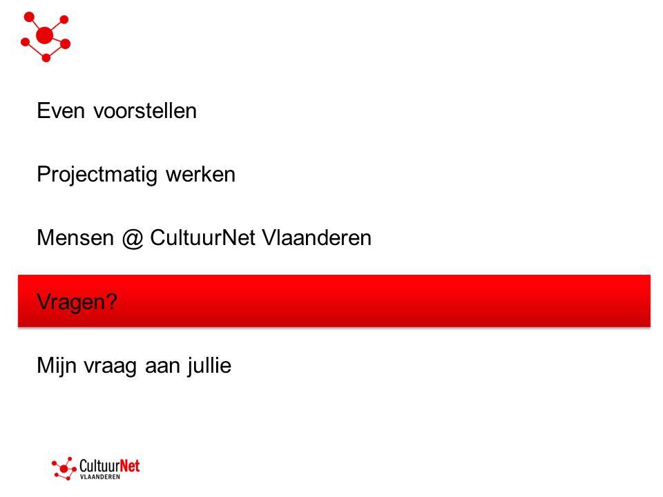 Even voorstellen Projectmatig werken Mensen @ CultuurNet Vlaanderen Vragen Mijn vraag aan jullie