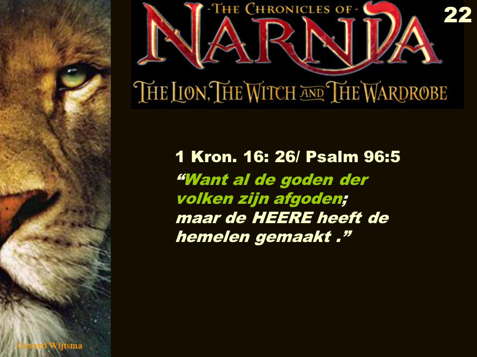 1 Kron. 16: 26/ Psalm 96:5 Want al de goden der volken zijn afgoden; maar de HEERE heeft de hemelen gemaakt .