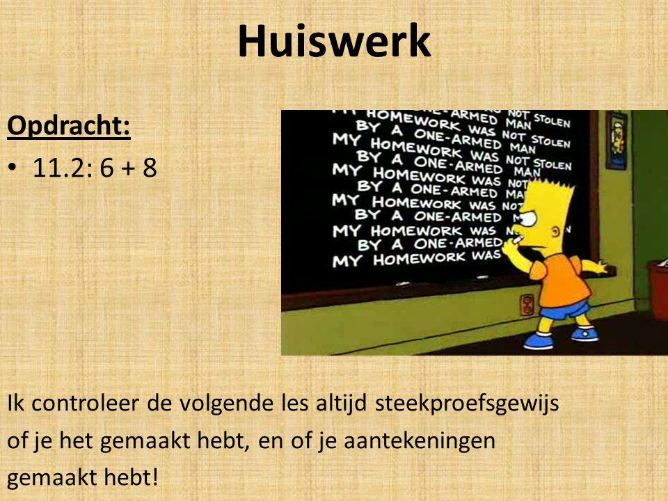 Huiswerk Opdracht: 11.2: 6 + 8. Ik controleer de volgende les altijd steekproefsgewijs. of je het gemaakt hebt, en of je aantekeningen.