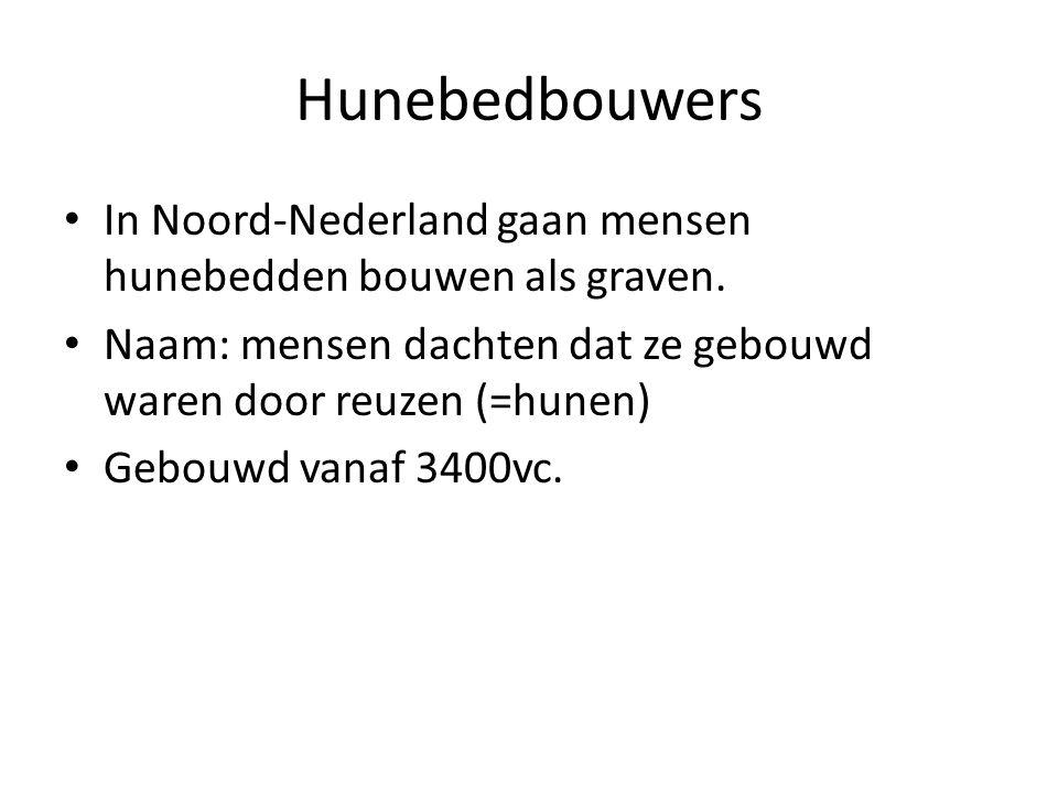 Hunebedbouwers In Noord-Nederland gaan mensen hunebedden bouwen als graven. Naam: mensen dachten dat ze gebouwd waren door reuzen (=hunen)