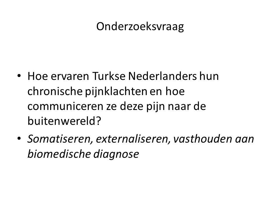 Onderzoeksvraag Hoe ervaren Turkse Nederlanders hun chronische pijnklachten en hoe communiceren ze deze pijn naar de buitenwereld