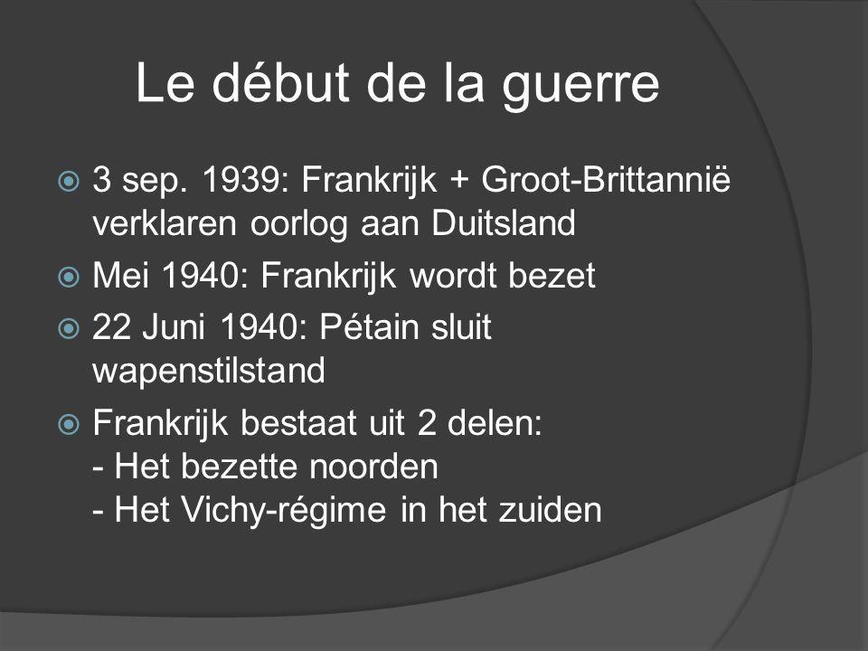 Le début de la guerre 3 sep. 1939: Frankrijk + Groot-Brittannië verklaren oorlog aan Duitsland. Mei 1940: Frankrijk wordt bezet.