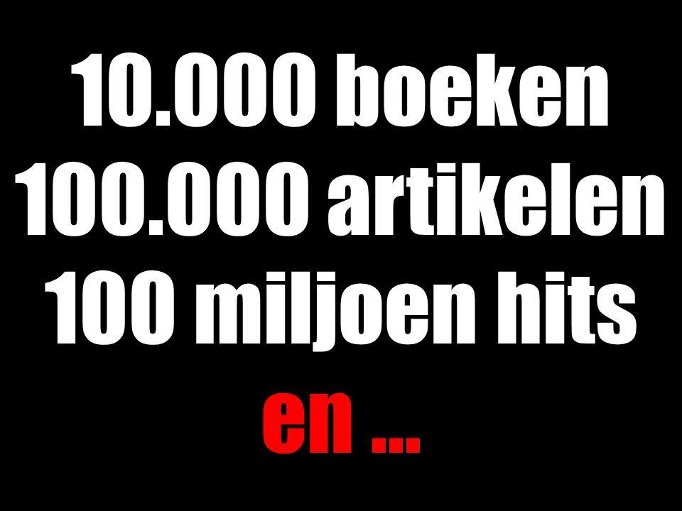 10.000 boeken 100.000 artikelen 100 miljoen hits en ...
