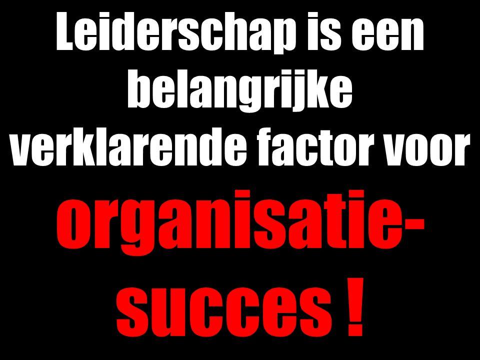 Leiderschap is een belangrijke verklarende factor voor organisatie- succes !