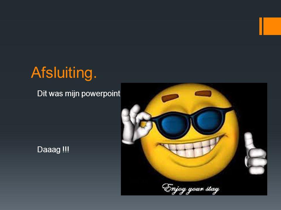 Afsluiting. Dit was mijn powerpoint. . Daaag !!!