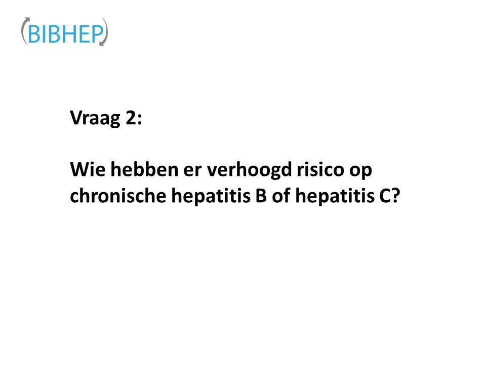 Vraag 2: Wie hebben er verhoogd risico op chronische hepatitis B of hepatitis C