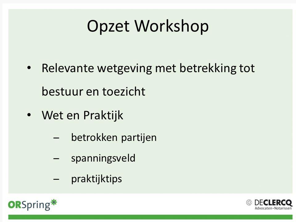Opzet Workshop Relevante wetgeving met betrekking tot bestuur en toezicht. Wet en Praktijk. betrokken partijen.