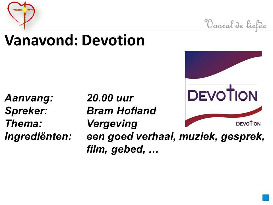 Vanavond: Devotion Vooral de liefde Aanvang: 20.00 uur