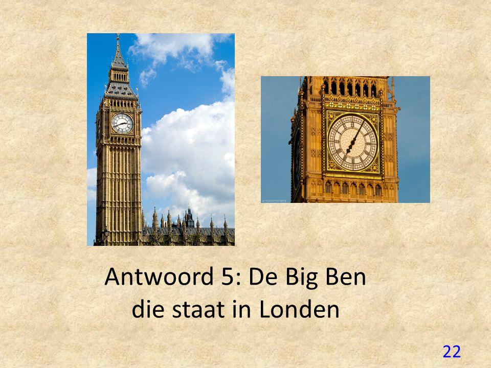 Antwoord 5: De Big Ben die staat in Londen