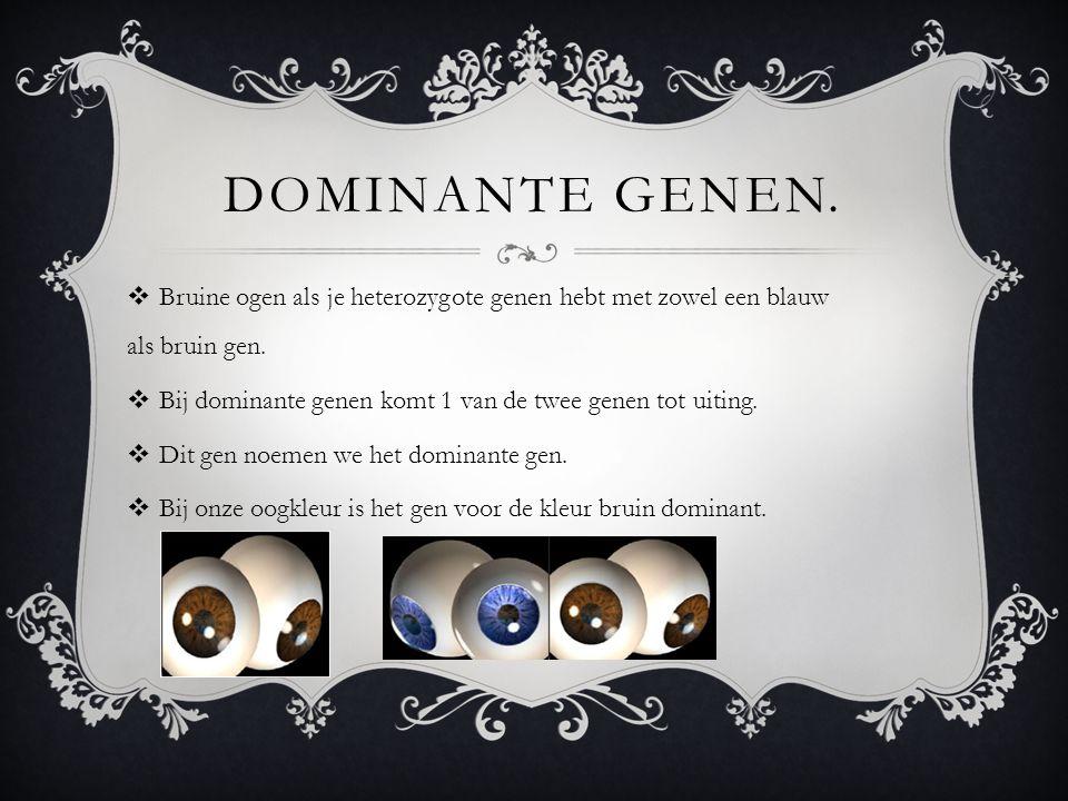Dominante genen. Bruine ogen als je heterozygote genen hebt met zowel een blauw als bruin gen.