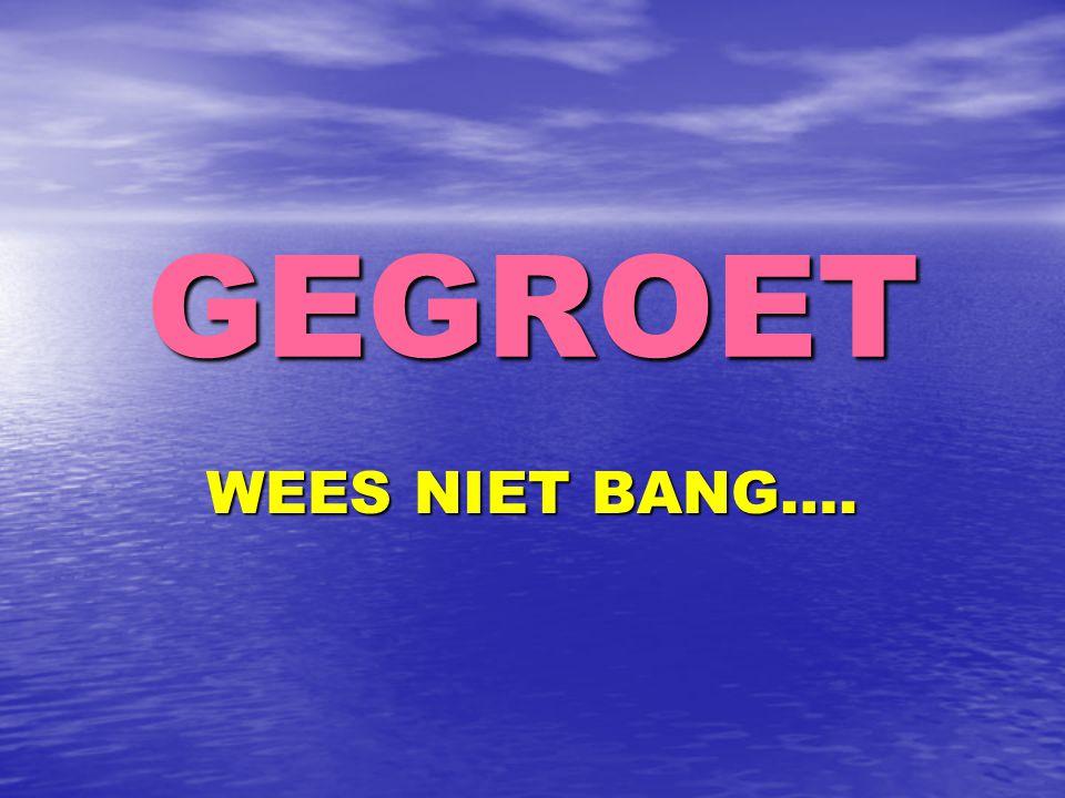 GEGROET WEES NIET BANG….
