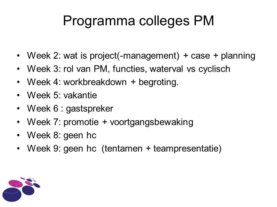 Programma colleges PM Week 2: wat is project(-management) + case + planning. Week 3: rol van PM, functies, waterval vs cyclisch.