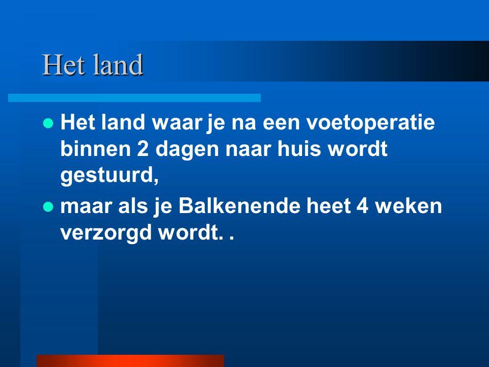 Het land Het land waar je na een voetoperatie binnen 2 dagen naar huis wordt gestuurd, maar als je Balkenende heet 4 weken verzorgd wordt. .