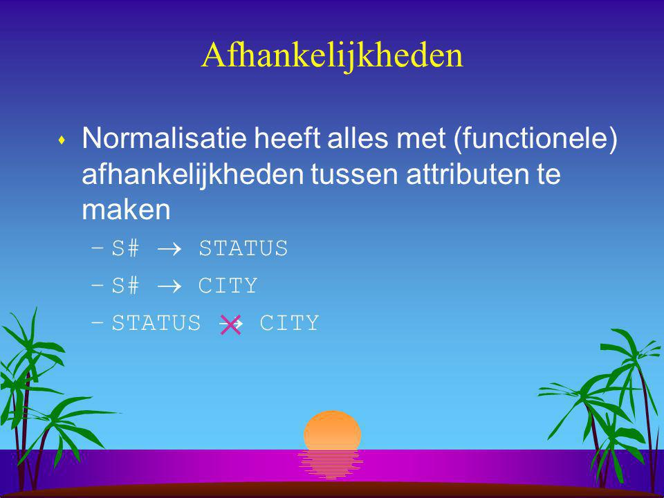 Afhankelijkheden Normalisatie heeft alles met (functionele) afhankelijkheden tussen attributen te maken.