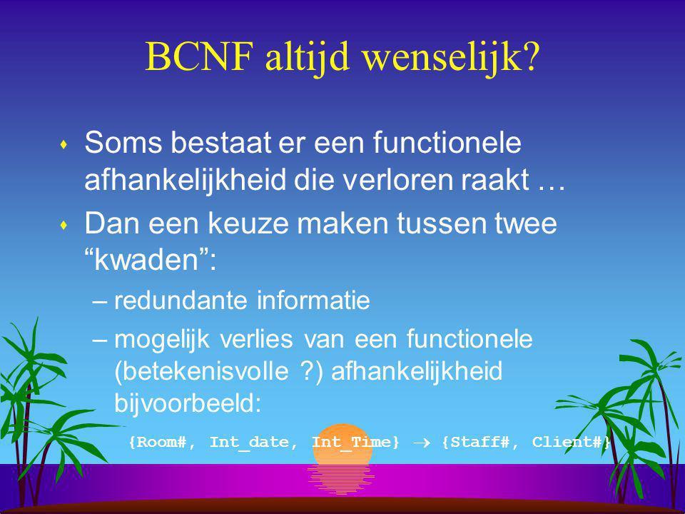 BCNF altijd wenselijk Soms bestaat er een functionele afhankelijkheid die verloren raakt … Dan een keuze maken tussen twee kwaden :