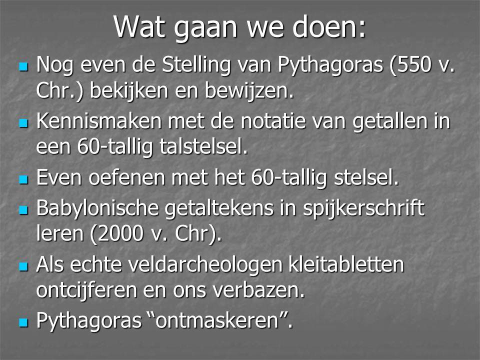 Wat gaan we doen: Nog even de Stelling van Pythagoras (550 v. Chr.) bekijken en bewijzen.