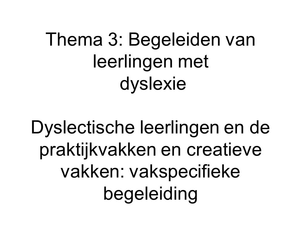 Thema 3: Begeleiden van leerlingen met dyslexie Dyslectische leerlingen en de praktijkvakken en creatieve vakken: vakspecifieke begeleiding