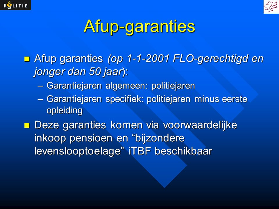 Afup-garanties Afup garanties (op 1-1-2001 FLO-gerechtigd en jonger dan 50 jaar): Garantiejaren algemeen: politiejaren.