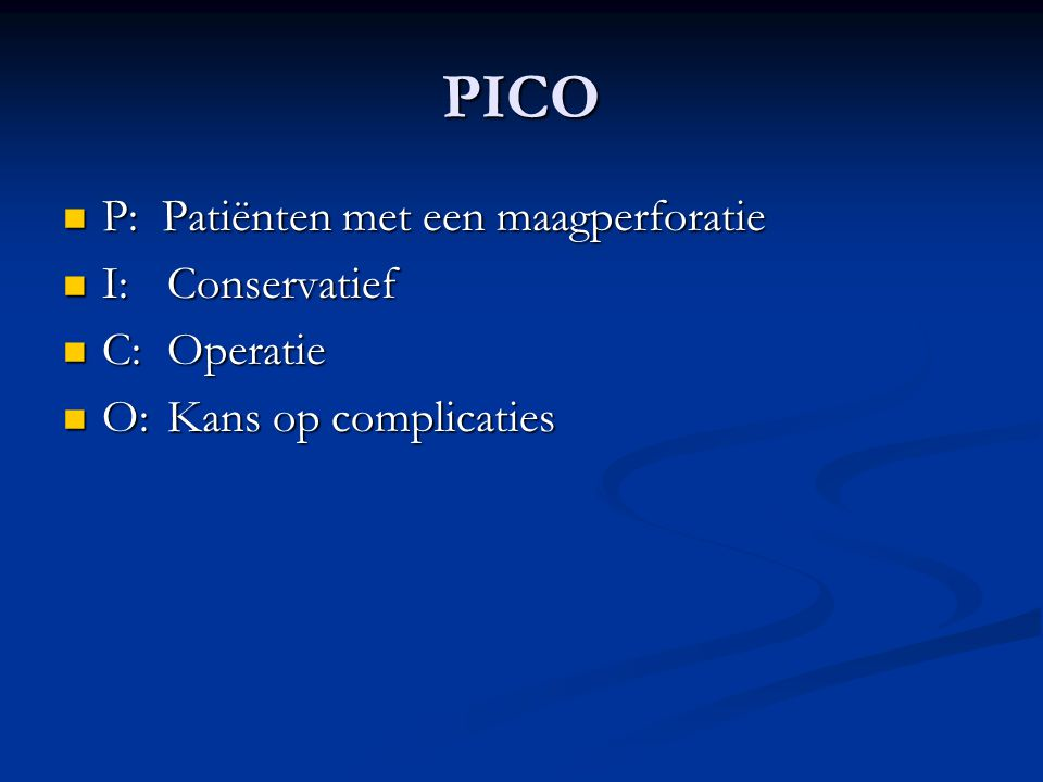 PICO P: Patiënten met een maagperforatie I: Conservatief C: Operatie