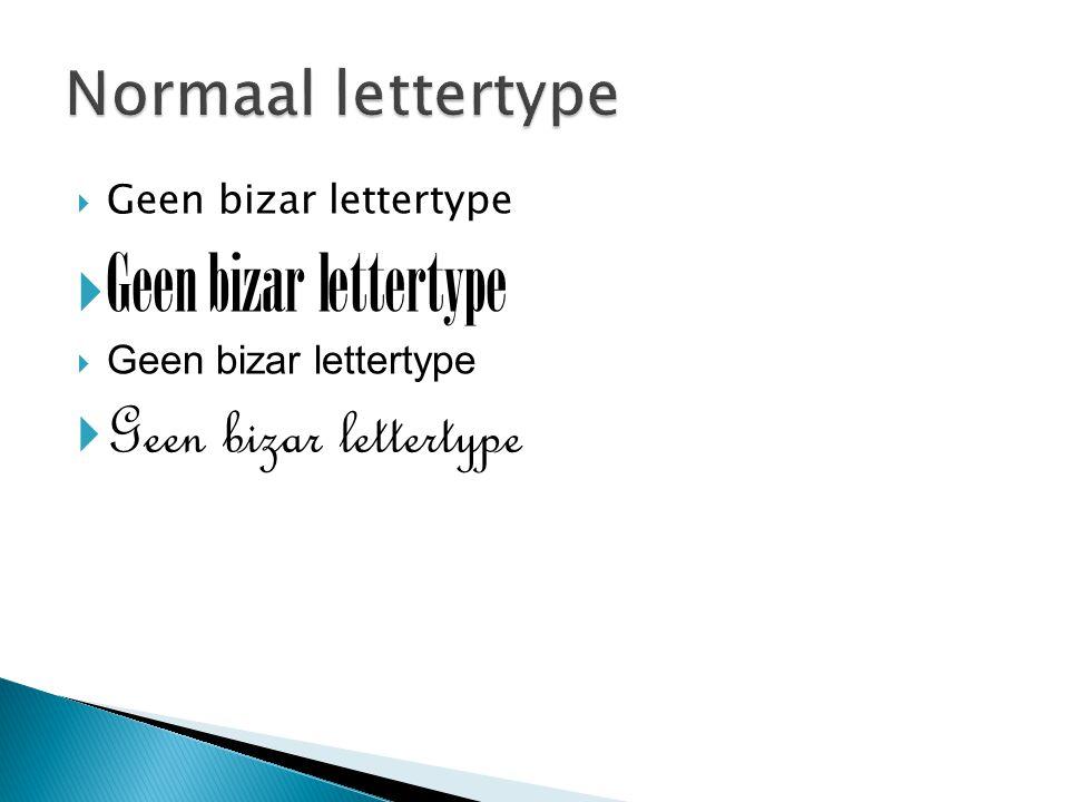Normaal lettertype Geen bizar lettertype