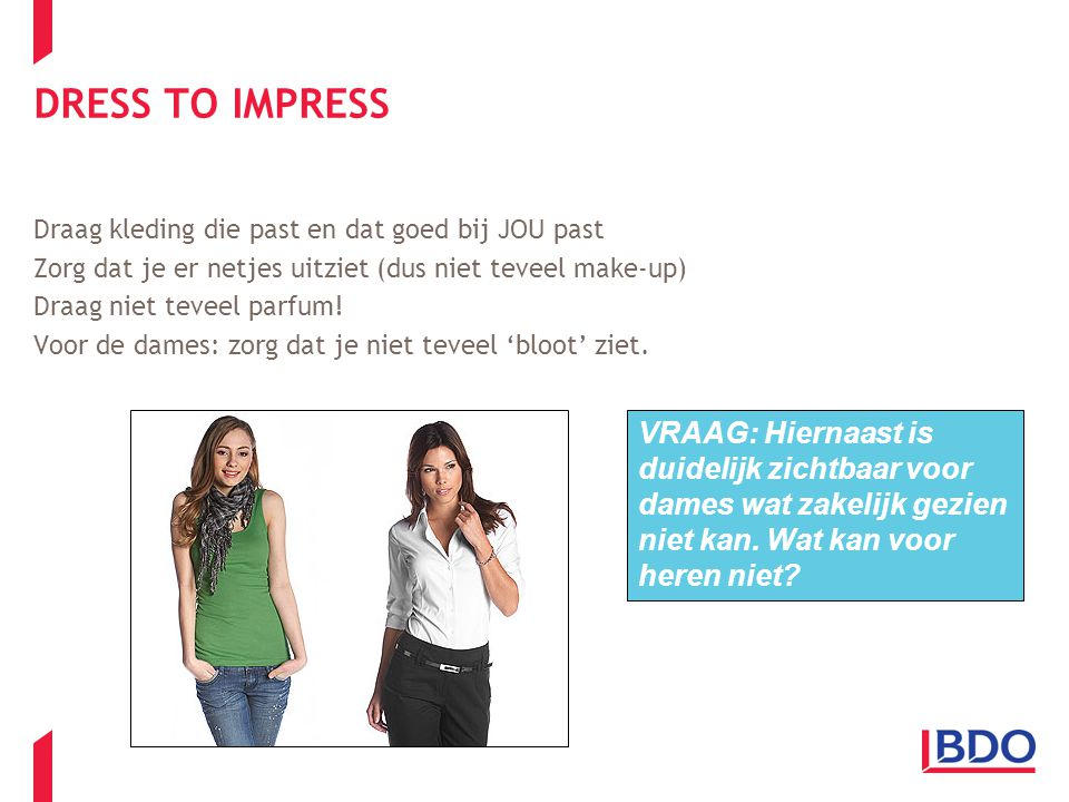 DRESS TO IMPRESS Draag kleding die past en dat goed bij JOU past. Zorg dat je er netjes uitziet (dus niet teveel make-up)