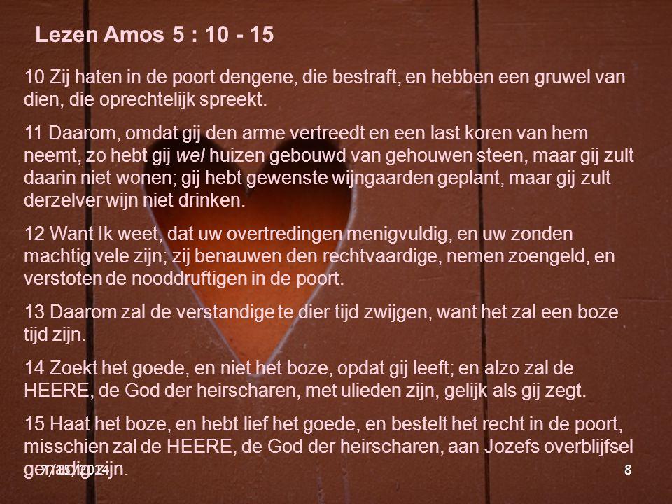 Lezen Amos 5 : 10 - 15 10 Zij haten in de poort dengene, die bestraft, en hebben een gruwel van dien, die oprechtelijk spreekt.