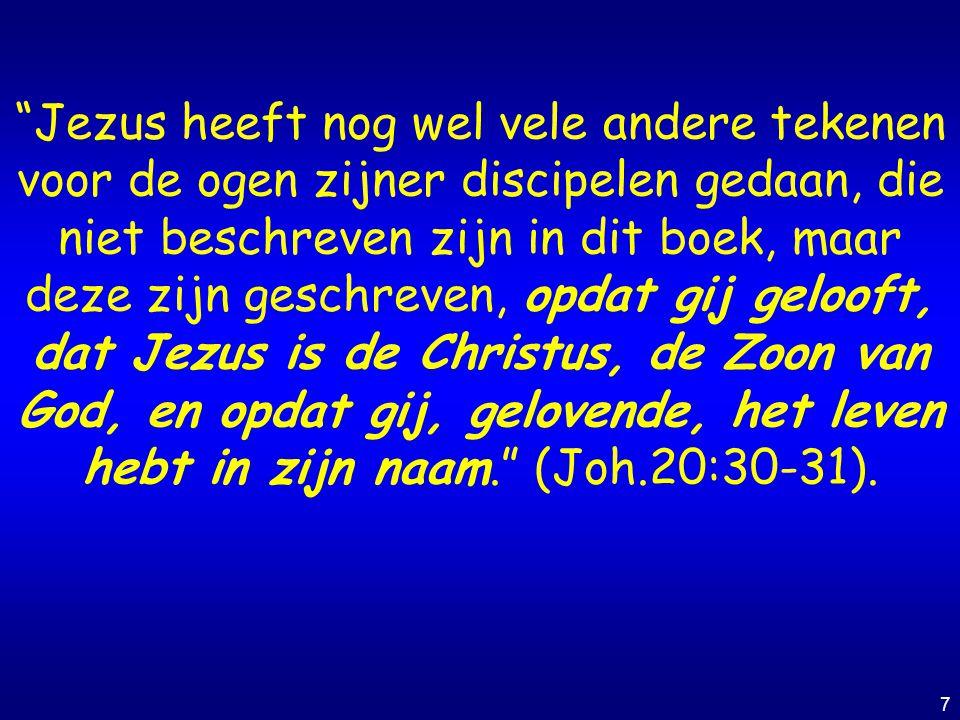Jezus heeft nog wel vele andere tekenen voor de ogen zijner discipelen gedaan, die niet beschreven zijn in dit boek, maar deze zijn geschreven, opdat gij gelooft, dat Jezus is de Christus, de Zoon van God, en opdat gij, gelovende, het leven hebt in zijn naam. (Joh.20:30-31).