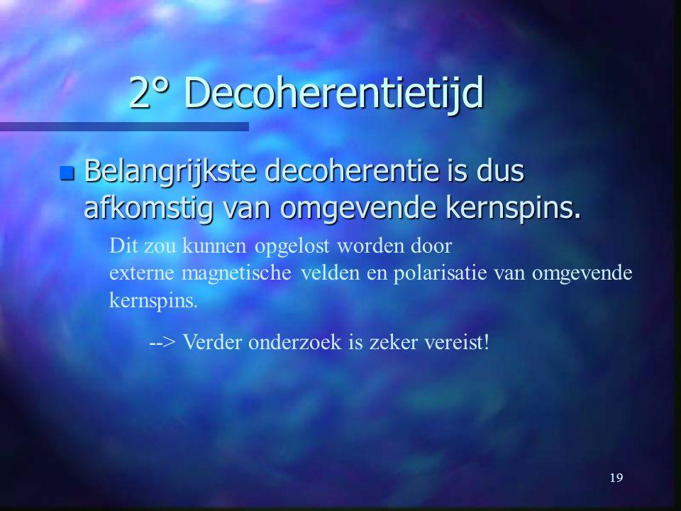 2° Decoherentietijd Belangrijkste decoherentie is dus afkomstig van omgevende kernspins. Dit zou kunnen opgelost worden door.