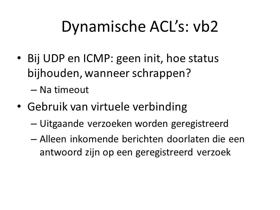 Dynamische ACL's: vb2 Bij UDP en ICMP: geen init, hoe status bijhouden, wanneer schrappen Na timeout.