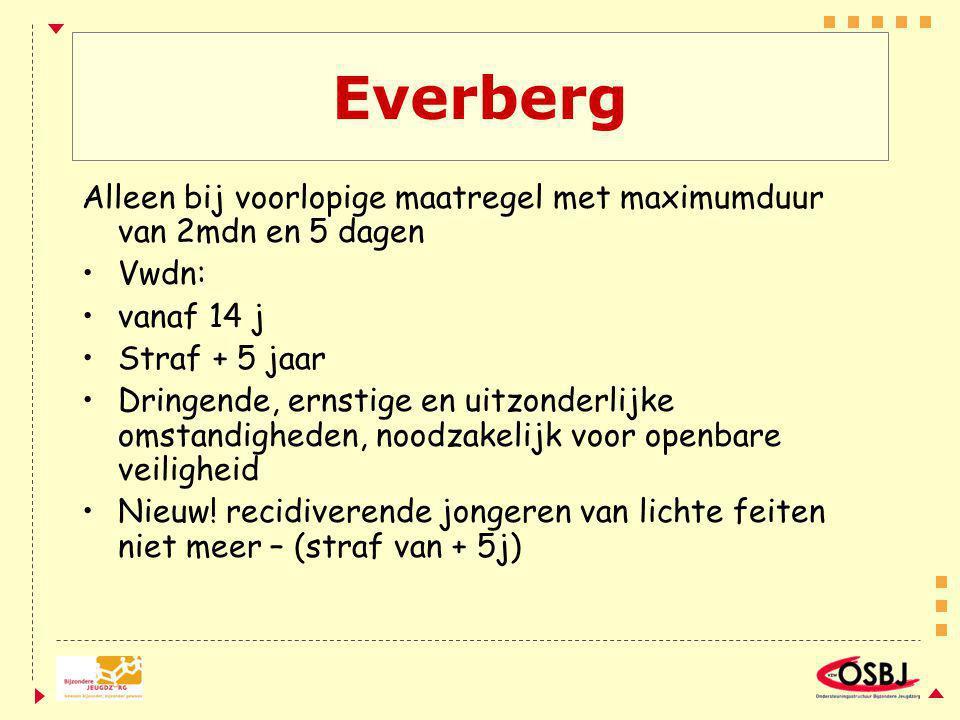 Everberg Alleen bij voorlopige maatregel met maximumduur van 2mdn en 5 dagen. Vwdn: vanaf 14 j. Straf + 5 jaar.