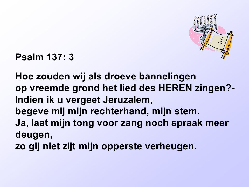 Psalm 137: 3 Hoe zouden wij als droeve bannelingen op vreemde grond het lied des HEREN zingen -
