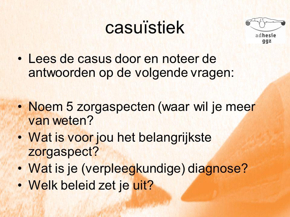 casuïstiek Lees de casus door en noteer de antwoorden op de volgende vragen: Noem 5 zorgaspecten (waar wil je meer van weten