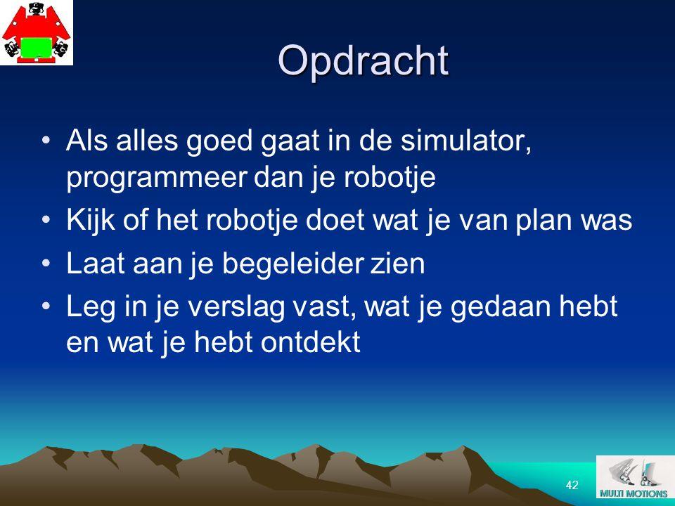 Opdracht Als alles goed gaat in de simulator, programmeer dan je robotje. Kijk of het robotje doet wat je van plan was.
