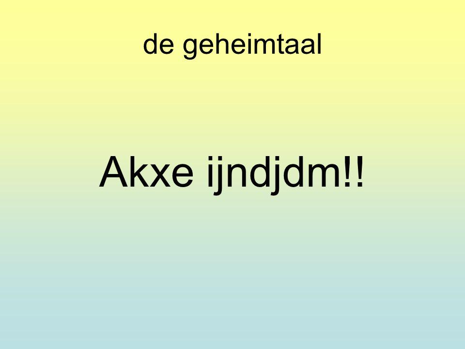 de geheimtaal Akxe ijndjdm!!