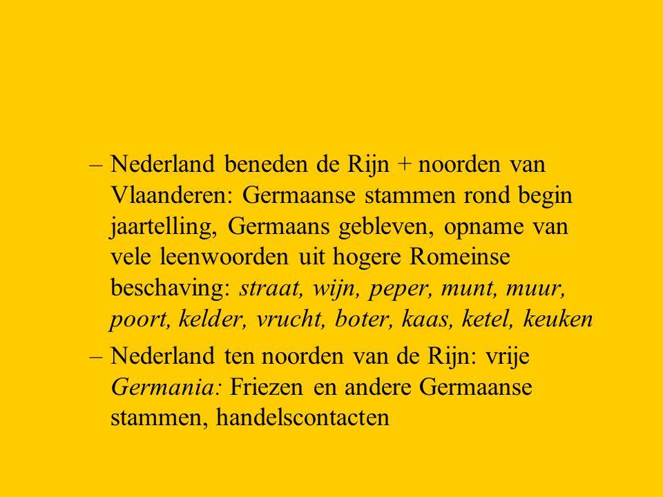 Nederland beneden de Rijn + noorden van Vlaanderen: Germaanse stammen rond begin jaartelling, Germaans gebleven, opname van vele leenwoorden uit hogere Romeinse beschaving: straat, wijn, peper, munt, muur, poort, kelder, vrucht, boter, kaas, ketel, keuken