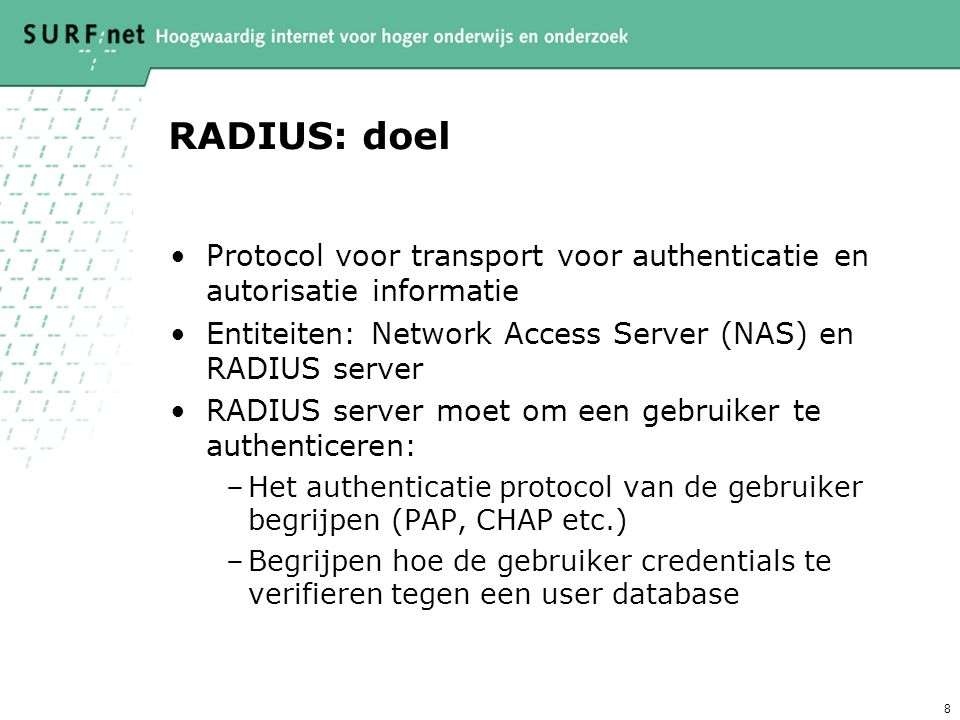 RADIUS: doel Protocol voor transport voor authenticatie en autorisatie informatie. Entiteiten: Network Access Server (NAS) en RADIUS server.