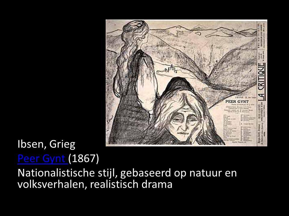 Ibsen, Grieg Peer Gynt (1867) Nationalistische stijl, gebaseerd op natuur en volksverhalen, realistisch drama