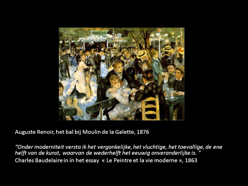 Auguste Renoir, het bal bij Moulin de la Galette, 1876 Onder moderniteit versta ik het vergankelijke, het vluchtige, het toevallige, de ene helft van de kunst, waarvan de wederhelft het eeuwig onveranderlijke is.