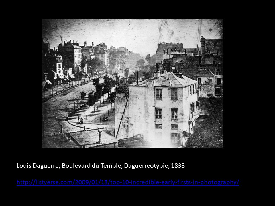 Louis Daguerre, Boulevard du Temple, Daguerreotypie, 1838 http://listverse.com/2009/01/13/top-10-incredible-early-firsts-in-photography/
