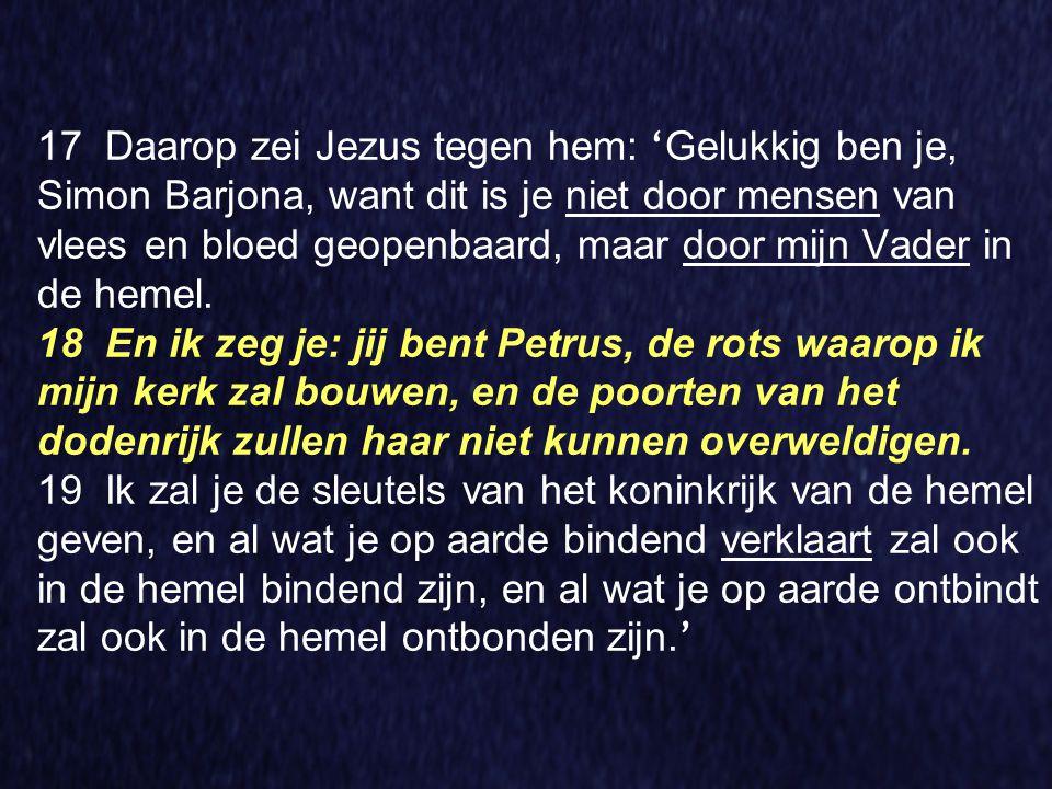 17 Daarop zei Jezus tegen hem: 'Gelukkig ben je, Simon Barjona, want dit is je niet door mensen van vlees en bloed geopenbaard, maar door mijn Vader in de hemel.