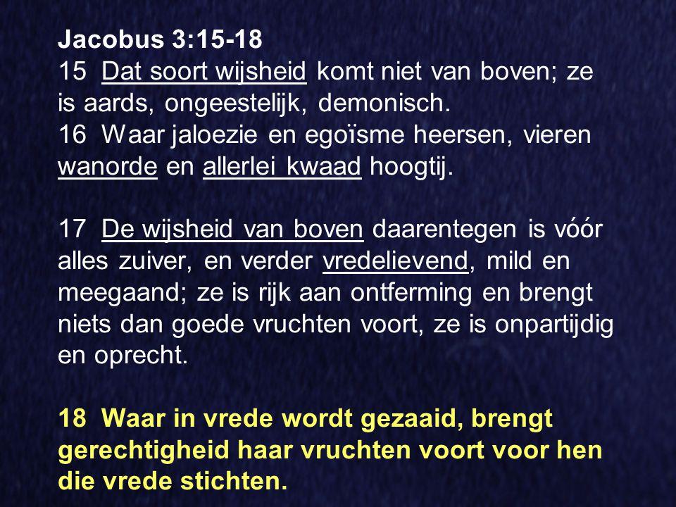 Jacobus 3:15-18 15 Dat soort wijsheid komt niet van boven; ze is aards, ongeestelijk, demonisch.