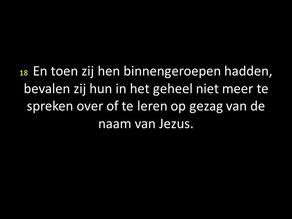 18 En toen zij hen binnengeroepen hadden, bevalen zij hun in het geheel niet meer te spreken over of te leren op gezag van de naam van Jezus.