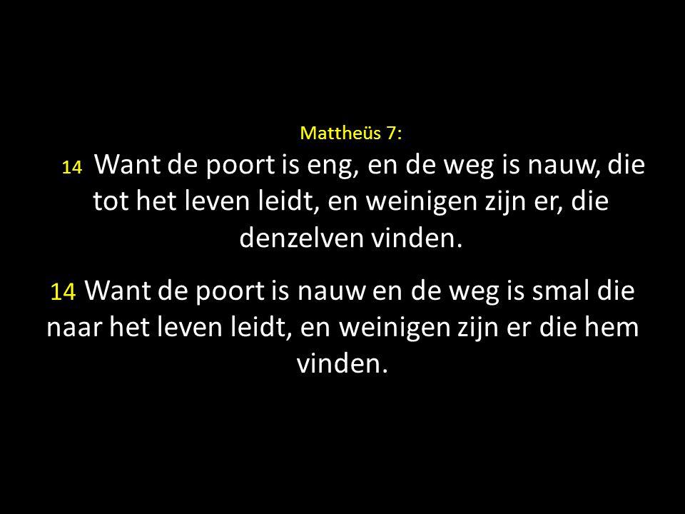 Mattheüs 7: 14 Want de poort is eng, en de weg is nauw, die tot het leven leidt, en weinigen zijn er, die denzelven vinden.