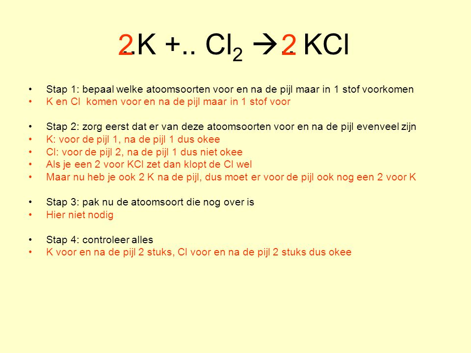 ..K +.. Cl2 .. KCl 2. 2. Stap 1: bepaal welke atoomsoorten voor en na de pijl maar in 1 stof voorkomen.
