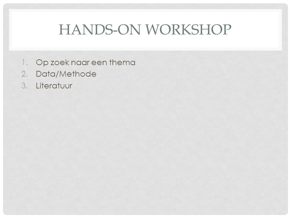 HANDS-ON WORKSHOP Op zoek naar een thema Data/Methode Literatuur
