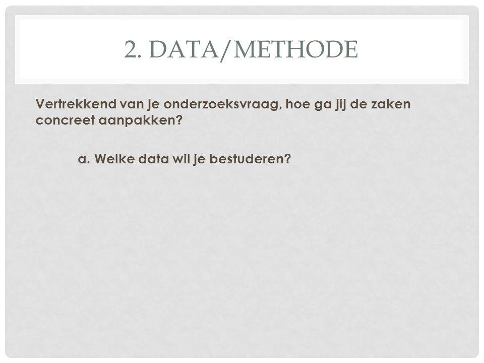 2. DATA/METHODE Vertrekkend van je onderzoeksvraag, hoe ga jij de zaken concreet aanpakken.