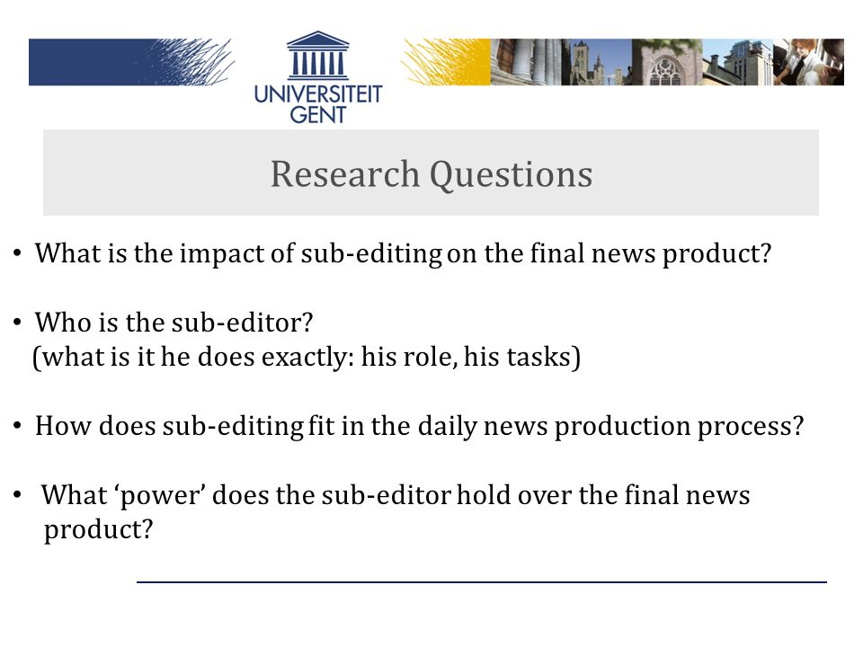 Research Questions What is the impact of sub-editing on the final news product Who is the sub-editor
